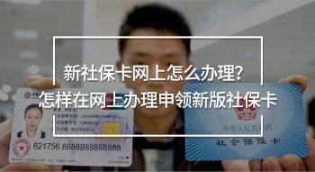 新社保卡网上怎么办理?怎样在网上办理申领新版社保卡