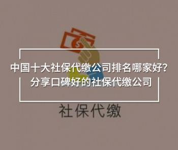 中国十大社保代缴公司排名哪家好?分享口碑好的社保代缴公司
