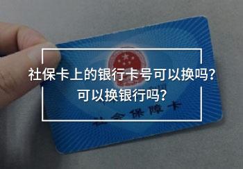 社保卡上的银行卡号可以换吗?可以换银行吗?