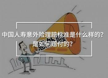 中国人寿意外险理赔标准是什么样的?是如何赔付的?