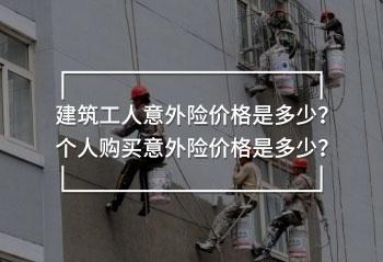 建筑工人意外险价格是多少?个人购买意外险价格是多少?